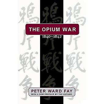 Opium War 18401842 Barbarians in the Celestial Empire in the Early Part of the Nineteenth Century and the War by Which They Forced Her Ga by Fay & Peter Ward