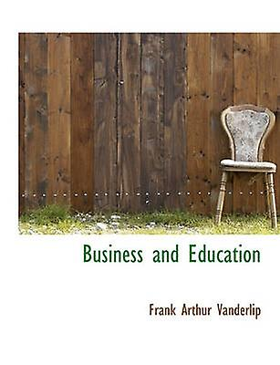 Business and Education by Vanderlip & Frank Arthur
