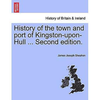 Geschichte der Stadt und der Hafen von KingstonuponHull... Zweite Auflage. durch Sheahan & James Joseph