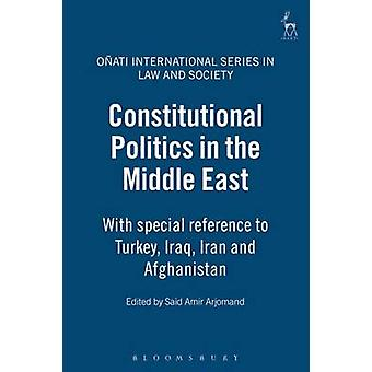 Constitutional Politics in the Middle East With Special Reference to Turkey Iraq Iran and Afghanistan by Arjomand & Said Amir
