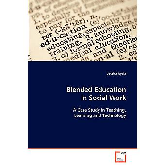 Blended Education in Social Work  A Case Study in Teaching Learning and Technology by Ayala & Jessica
