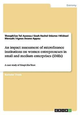 An impact assessHommest of microfinance institutions on femmes entrepreneurs in petit and medium enterprises SMEs by Ayanou & Theophilus Tei