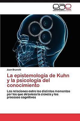 La Epistemologia de Kuhn y La Psicologia del Conocimiento by Brunetti & Juan