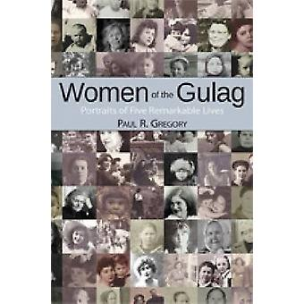 Women of the Gulag - Portraits of Five Remarkable Lives by Paul R. Gre