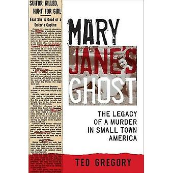 Mary Jane's Ghost - The Legacy of a Murder in Small Town America by Te
