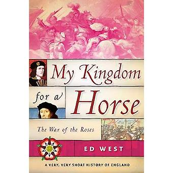 My Kingdom for a Horse - The War of the Roses by Ed West - 97815107198