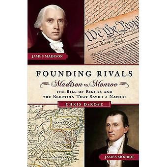 Founding Rivals - Madison vs. Mnroe - the Bill of Rights - and the Ele
