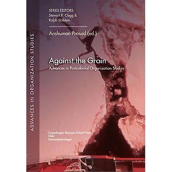 Against the Grain - Advances in Postcolonial Organization Studies by N