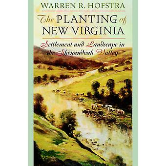 The Planting of New Virginia Settlement and Landscape in the Shenandoah Valley by Hofstra & Warren R.