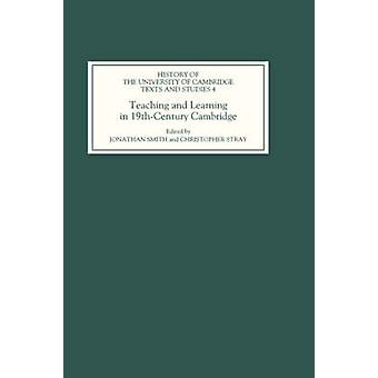 Teaching and Learning in NineteenthCentury Cambridge by Smith & Jonathan