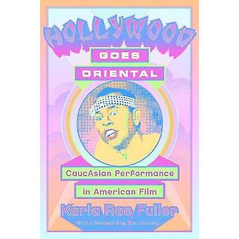Hollywood Goes Oriental CaucAsian Performance in American Film by Fuller & Karla Rae