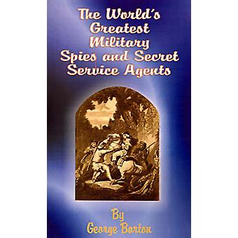 The Worlds Greatest Military Spies and Secret Service Agents by Barton & George