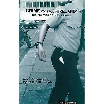 Crime Control in Ireland - The Politics of Intolerance by Ian O'Donnel
