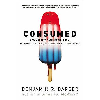 Consumed - How Markets Corrupt Children - Infantilize Adults and Swall