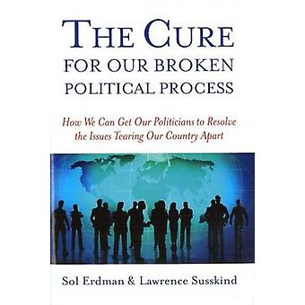Cure for Our Broken Political - How We Can Get Our Politicians to Reso