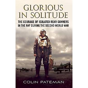 Glorieux dans la Solitude - le Courage des canonniers arrière isolée dans la RAF