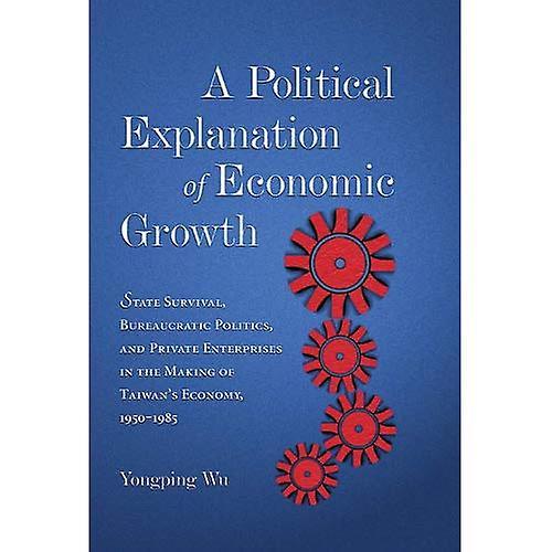 A Political Explanation of Economic Growth  State Survival, Bureaucratic Politics, and Private Enterprises in...