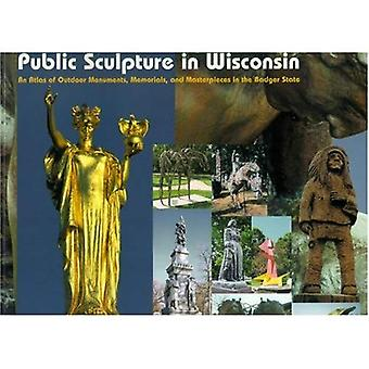 Public Sculpture in Wisconsin; An Atlas of Outdoor Monuments, Memorials, and Masterpieces in the Badger State