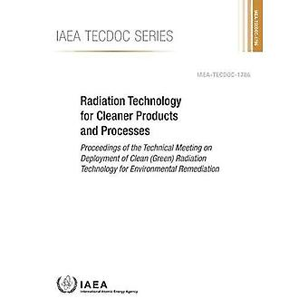 Radiation Technology for Cleaner Products and Processes: Proceedings of the Technical Meeting on Deployment of Clean (Green)� Radiation Technology for Environmental Remediation (IAEA TECDOC Series)