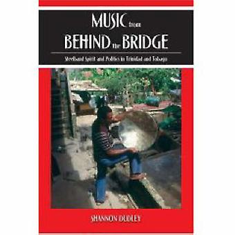 Music from Behind the Bridge Steelband Spirit and Politics in Trinidad and Tobago by Dudley & Shannon