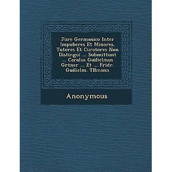 Jure Germanico Inter Impuberes Et Minores Tutores Et Curatores Non Distingui ... Submittunt ... Carolus Guilielmus G Rtner ... Et ... Fridr. Guilielm by Anonymous