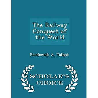 The Railway Conquest of the World  Scholars Choice Edition by Talbot & Frederick A.