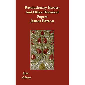 Revolutionary Heroes And Other Historical Papers by Parton & James