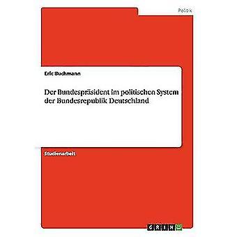 Der Bundesprsident im politischen System der Bundesrepublik Deutschland by Buchmann & Eric