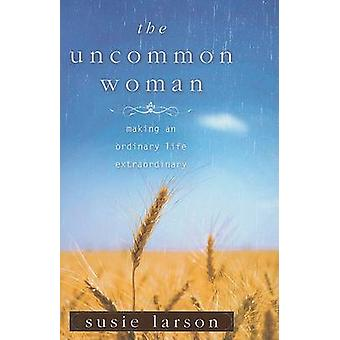 The Uncommon Woman - Making an Ordinary Life Extraordinary by Susie La