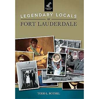 Legendary Locals of Fort Lauderdale by Todd L Bothel - 9781467102209
