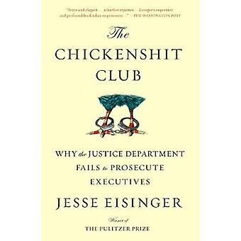The Chickenshit Club - Why the Justice Department Fails to Prosecute E