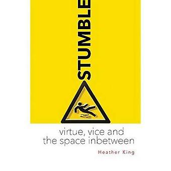Stumble - Virtue - Vice and the Space Inbetween by Heather King - 9781