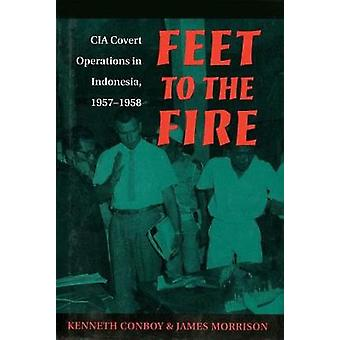 Feet to the Fire - CIA Covert Operations in Indonesia - 1957-1958 by F
