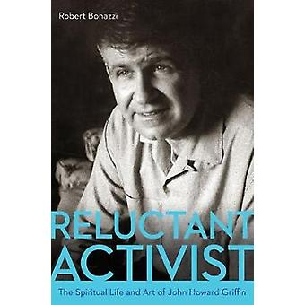 Reluctant Activist - The Spiritual Life and Art of John Howard Griffin