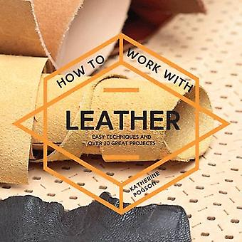 How to Work with Leather - Easy Techniques and Over 20 Great Projects