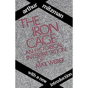 The Iron Cage An Historical Interpretation of Max Weber by Mitzman & Arthur