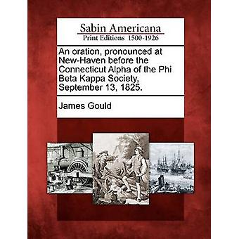An oration pronounced at NewHaven before the Connecticut Alpha of the Phi Beta Kappa Society September 13 1825. by Gould & James