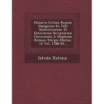 Critica de Historia Regum Hungariae Ex Fide Domesticorum Et Exterorum Scriptorum Concinnata A Stephano Katona Stirpis Mixtae. 12 178893 Vol.... por Katona & Istvn