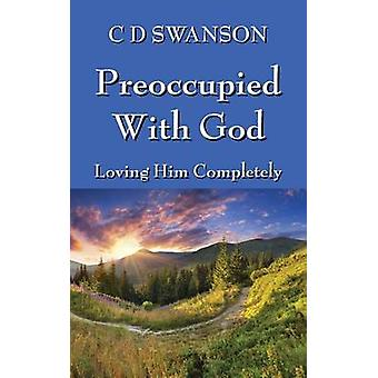 Preoccupied with God Loving Him Completely by Swanson & C. D.