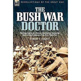 The Bush War Doctor The Experiences of a British Army Doctor During the East African Campaign of the First World War by Dolbey & Robert Valentine