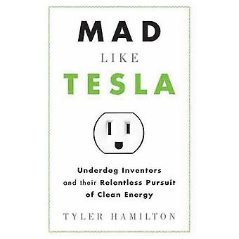 Mad Like Tesla - Underdog Inventors and the Relentless Pursuit of Clea