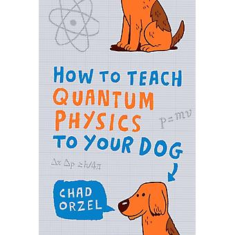 How to Teach Quantum Physics to Your Dog (Paperback) by Orzel Chad