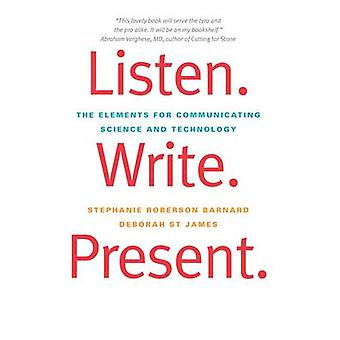 Listen. Write. Present - The Elements for Communicating Science and Te