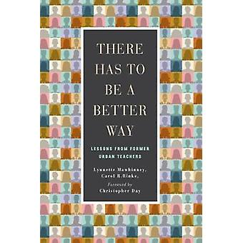 There Has to be a Better Way - Lessons from Former Urban Teachers by T