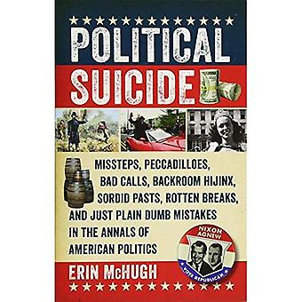 Political Suicide - Missteps, Peccadilloes, Bad Calls, Backroom Hijinx, Sordid Pasts, Rotten Breaks, and Just Plain Dumb Mistakes in the Annals