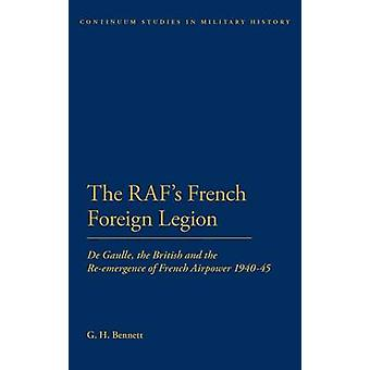 The RAFs French Foreign Legion de Gaulle the British and the ReEmergence of French Airpower 194045 by Bennett & G. H.