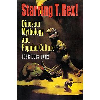 Starring T. Rex Dinosaur Mythology and Popular Culture by Sanz & Jos Luis