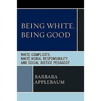 Being White Being Good White Complicity White Moral Responsibility and Social Justice Pedagogy by Applebaum & Barbara