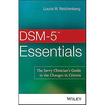 DSM5 Essentials The Savvy Clinicians Guide to the Changes in Criteria by Reichenberg & Lourie W.