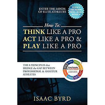 Hoe te denken als een Pro Act Like een Pro spelen als een Pro de 8 principes die de kloof tussen professionele en Amateur atleten door Byrd & Isaac